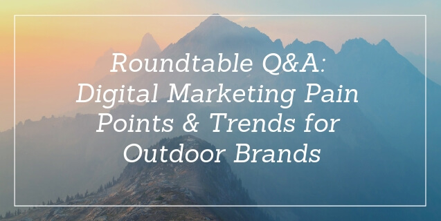 Roundtable Q&A: Digital Marketing Pain Points & Trends for Outdoor Brands