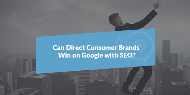 Can Direct Consumer Brands Win on Google with SEO